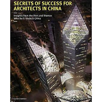 Secrets of Success for Architects in China Insights from the Men and Women who Built Modern China by Crombie & Gavin