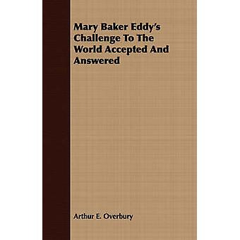 Mary Baker Eddys Challenge To The World Accepted And Answered by Overbury & Arthur E.