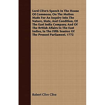 Lord Clives Speech In The House Of Commons On The Motion Made For An Inquiry Into The Nature State And Condition Of The East India Company And Of The British Affairs In The East Indies In The F by Clive & Robert Clive
