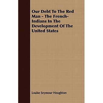 Our Debt To The Red Man  The FrenchIndians In The Development Of The United States by Houghton & Louise Seymour