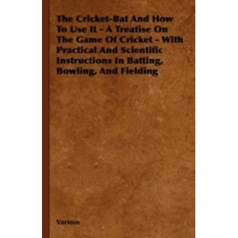 The CricketBat and How to Use It  A Treatise on the Game of Cricket  With Practical and Scientific Instructions in Batting Bowling and Fielding by Various