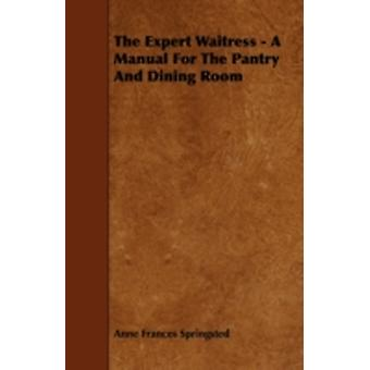 The Expert Waitress  A Manual for the Pantry and Dining Room by Springsted & Anne Frances