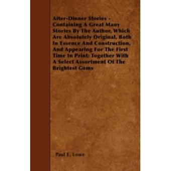 AfterDinner Stories  Containing A Great Many Stories By The Author Which Are Absolutely Original Both In Essence And Construction And Appearing For The First Time In Print Together With A Select by Lowe &  Paul E.