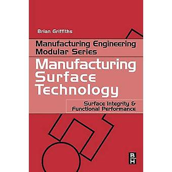 Manufacturing Surface Technology Surface Integrity and Functional Performance by Griffiths & Brian