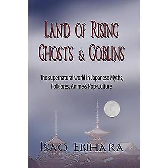 Land of Rising Ghosts  Goblins The Supernatural World in Japanese Myths Folklores Anime  PopCulture by Ebihara & Isao