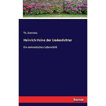 Heinrich Heine der LiederdichterEin romantisches Lebensbild by Zianitzka & Th.