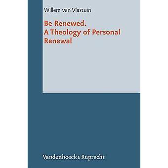 Be Renewed. a Theology of Personal Renewal by Willem Van Vlastuin - 9
