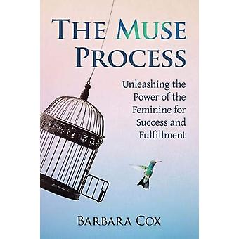 The Muse Process - Unleashing the Power of the Feminine for Success an
