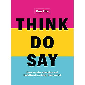 Think. Do. Say. - How to Seize Attention and Build Trust in a Busy - B