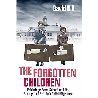 The Forgotten Children Fairbridge Farm School and Its Betrayal of Britains Child Migrants by Hill & David