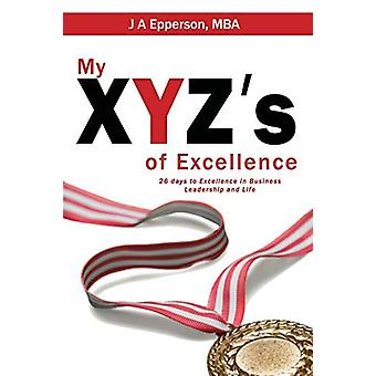 My Xyzs of Excellence - 26 Days to Excellence in Business Leadership a