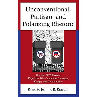 Unconventional Partisan and Polarizing Rhetoric How the 2016 Election Shaped the Way Candidates Strategize Engage and Communicate Voting Elections and the Political Process