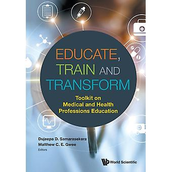 Educate Train  Transform Toolkit On Medical And Health Professions Education by Edited by Dujeepa D Samarasekera & Edited by Matthew C E Gwee