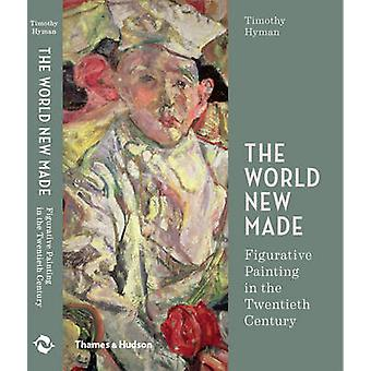 Die neue Welt gemacht - Figurative Malerei im 20. Jahrhundert von T
