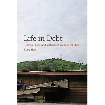 Life in Debt - Times of Care and Violence in Neoliberal Chile by Clara