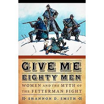 Donnez-moi les quatre-vingts hommes femmes et le mythe de la lutte de Fetterman par D. Smith & Shannon
