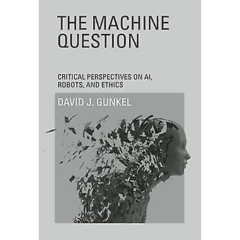 The Machine Question - Critical Perspectives on AI - Robots - and Ethi