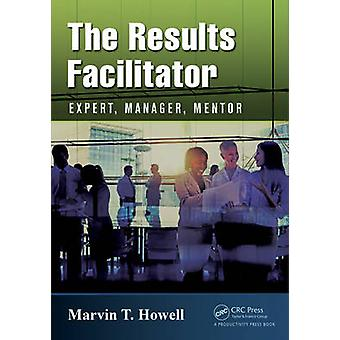 The Results Facilitator - Expert - Manager - Mentor by Marvin T. Howel