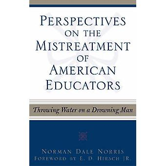 Perspectives on the Mistreatment of American Educators Throwing Water on a Drowning Man by Norris & Norman Dale