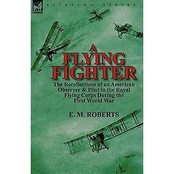 A Flying Fighter the Recollections of an American Observer Pilot in the Royal Flying Corps During the First World War von Roberts & E. M.