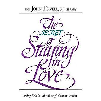 The Secret of Staying in Love Loving Relationships through Communication by RCL Benziger John Powell