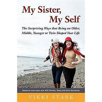My Sister My Self The Surprising Ways That Being an Older Middle Younger or Twin Shaped Your Life by Stark & Vikki