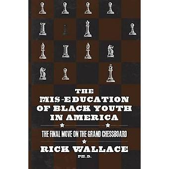 The Miseducation of Black Youth in America The Final Move on the Grand Chessboard by Wallace & Rick