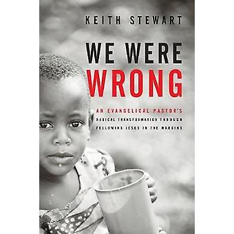We Were Wrong An Evangelical Pastors Radical Transformation Through Following Jesus In The Margins by Stewart & Keith