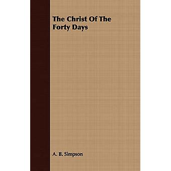 The Christ Of The Forty Days by Simpson & A. B.