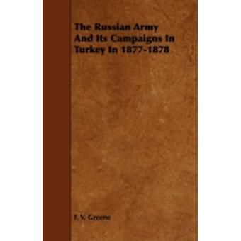 The Russian Army and Its Campaigns in Turkey in 18771878 by Greene & F. V.