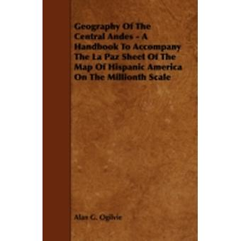 Geography of the Central Andes  A Handbook to Accompany the La Paz Sheet of the Map of Hispanic America on the Millionth Scale by Ogilvie & Alan G.