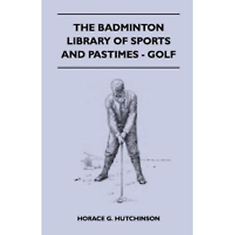 The Badminton Library of Sports and Pastimes  Golf by Hutchinson & Horace G.