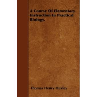 A Course Of Elementary Instruction In Practical Biology. by Huxley & Thomas Henry