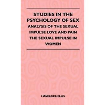 Studies in the Psychology of Sex  Analysis of the Sexual Impulse Love and Pain the Sexual Impulse in Women by Ellis & Havelock