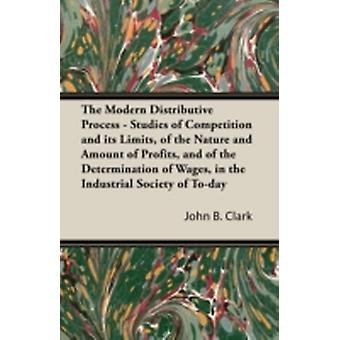 The Modern Distributive Process  Studies of Competition and Its Limits of the Nature and Amount of Profits and of the Determination of Wages in Th by Clark & John B.