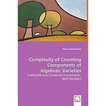 Complexity of Counting Components of Algebraic Varieties  Irreducible and Connected Components Betti Numbers by Scheiblechner & Peter