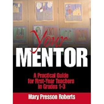 Your Mentor A Practical Guide for FirstYear Teachers in Grades 13 by Roberts & Mary Presson