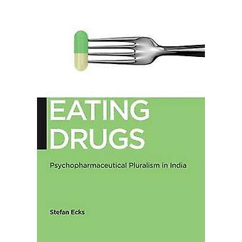 Eating Drugs - Psychopharmaceutical Pluralism in India by Stefan M. Ec
