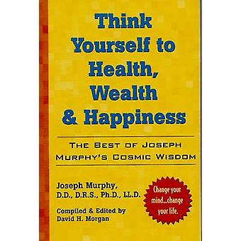 Think Yourself to Health Wealth and Happiness  The Best of Joseph Murphys Cosmic Wisdom by Dr Joseph Murphy