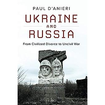 Ukraine and Russia - From Civilied Divorce to Uncivil War by Paul D'An