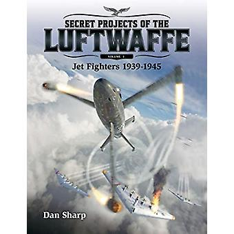 Secret Projects of the Luftwaffe  Vol 1 2019 1  Jet Fighters 1939 1945 by Dan Sharp