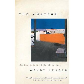 Amateur - An Independent Life of Letters by Wendy Lesser - 97803757038