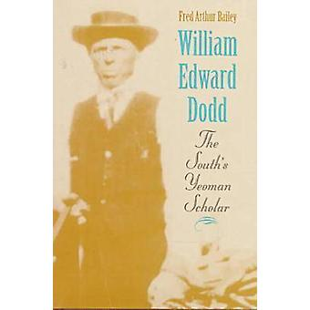 William Edward Dodd - The South's Yeoman Scholar by Fred Arthur Bailey