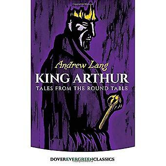 King Arthur: racconti dalla tavola rotonda: racconti dalla tavola rotonda: racconti dalla tavola rotonda (Dover classici Evergreen)