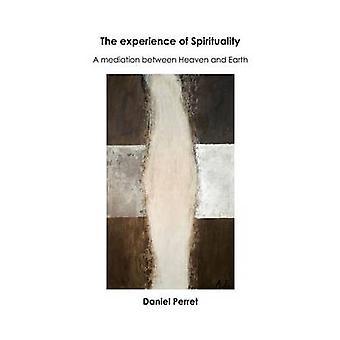The Experience of SpiritualityA Mediation between Heaven  Earth by Perret & Daniel