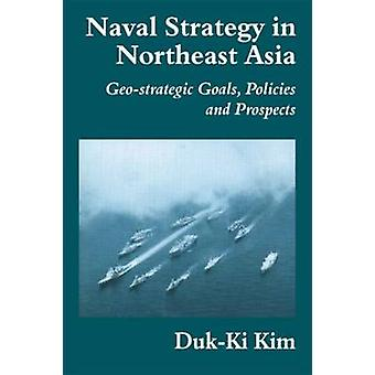 Naval Strategy in Northeast Asia GeoStrategic Goals Policies and Prospects by Kim & DukKI