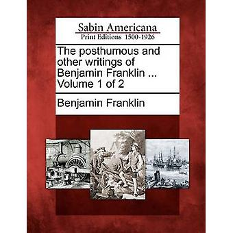 The posthumous and other writings of Benjamin Franklin ... Volume 1 of 2 by Franklin & Benjamin