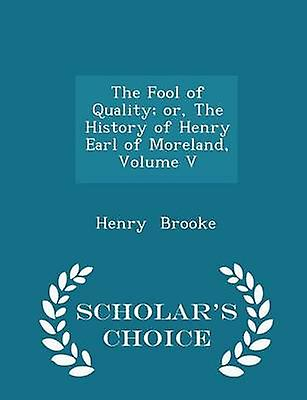 The Fool of Quality or The History of Henry Earl of Moreland Volume V  Scholars Choice Edition by Brooke & Henry