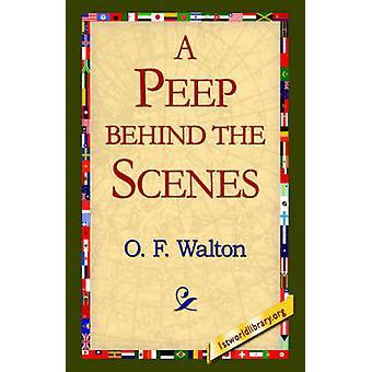A Peep Behind the Scenes by Walton & O. F.