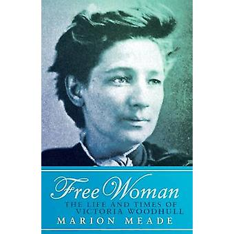 Free Woman The Life and Times of Victoria Woodhull by Meade & Marion